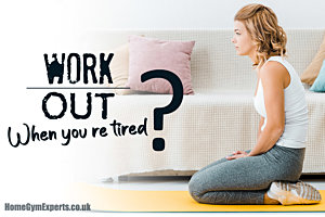 work out when you're tired